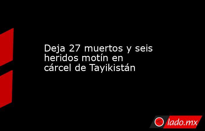 Deja 27 muertos y seis heridos motín en cárcel de Tayikistán. Noticias en tiempo real