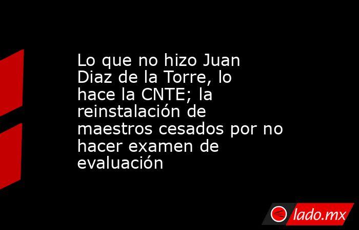 Lo que no hizo Juan Diaz de la Torre, lo hace la CNTE; la reinstalación de maestros cesados por no hacer examen de evaluación. Noticias en tiempo real