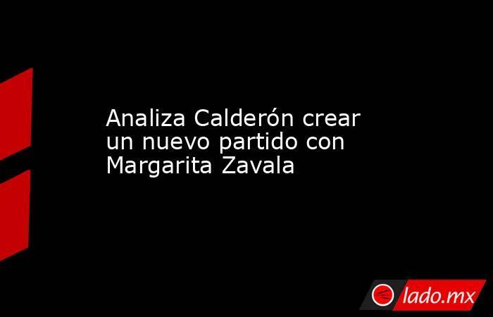 Analiza Calderón crear un nuevo partido con Margarita Zavala. Noticias en tiempo real