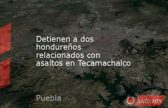 Detienen a dos hondureños relacionados con asaltos en Tecamachalco. Noticias en tiempo real