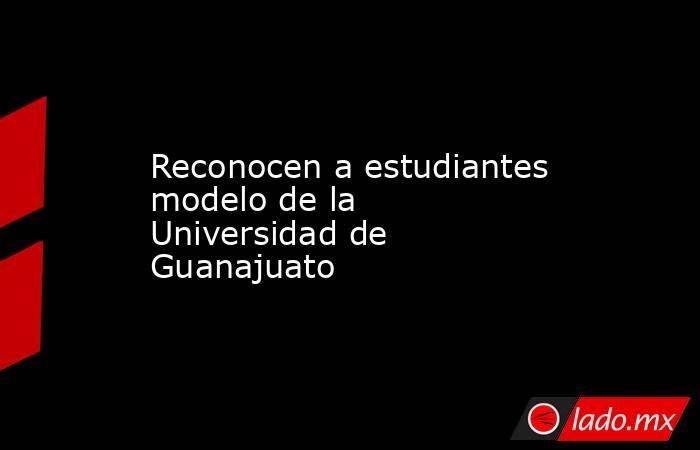 Reconocen a estudiantes modelo de la Universidad de Guanajuato. Noticias en tiempo real