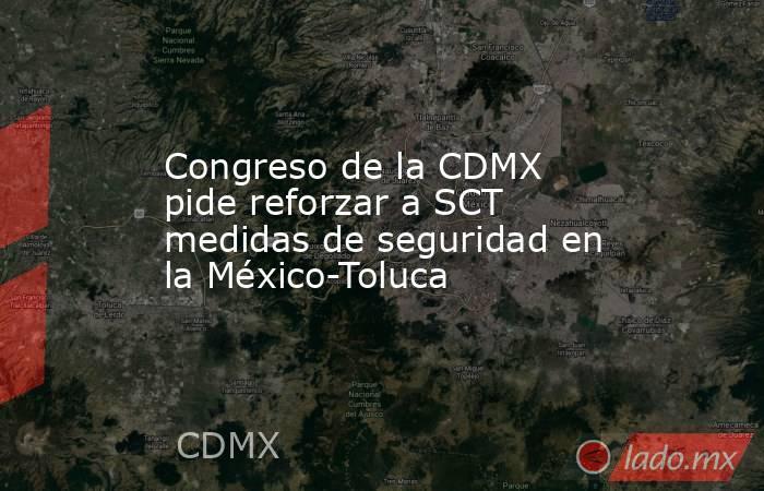Congreso de la CDMX pide reforzar a SCT medidas de seguridad en la México-Toluca. Noticias en tiempo real