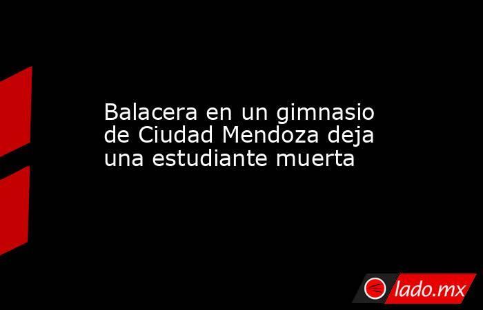 Balacera en un gimnasio de Ciudad Mendoza deja una estudiante muerta. Noticias en tiempo real