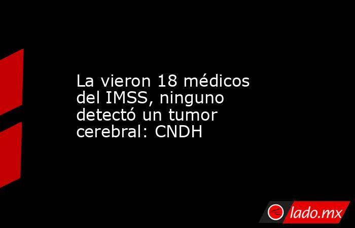 La vieron 18 médicos del IMSS, ninguno detectó un tumor cerebral: CNDH. Noticias en tiempo real