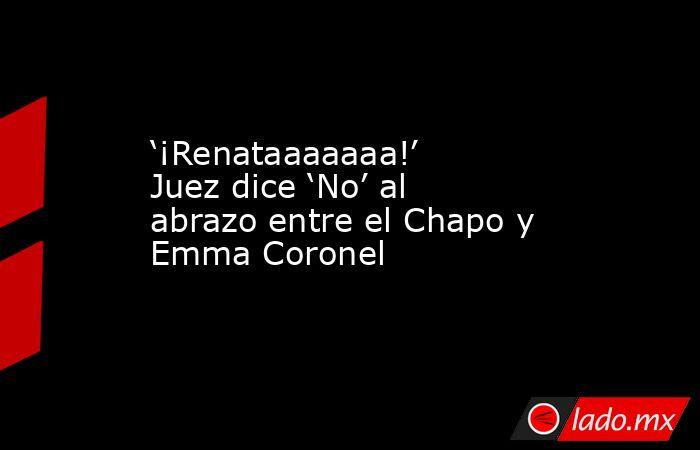 '¡Renataaaaaaa!' Juez dice 'No' al abrazo entre el Chapo y Emma Coronel. Noticias en tiempo real