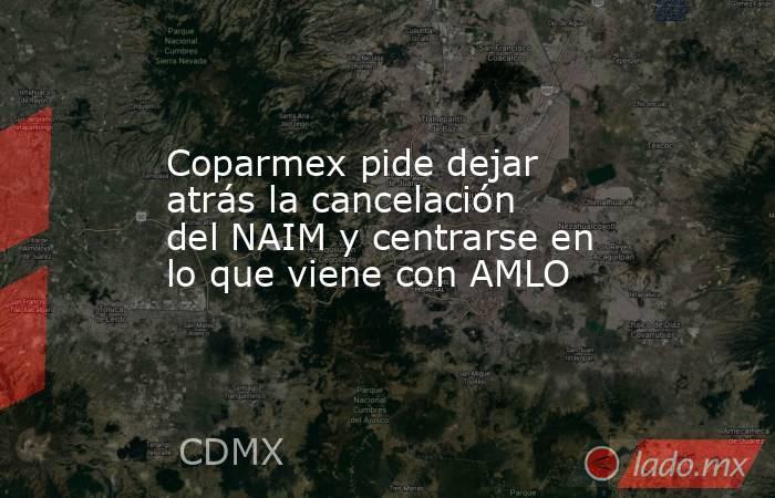 Coparmex pide dejar atrás la cancelación del NAIM y centrarse en lo que viene con AMLO. Noticias en tiempo real
