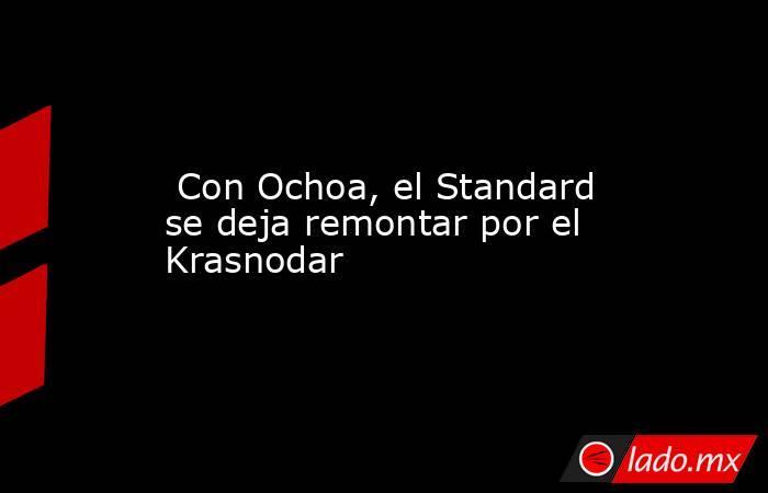 Con Ochoa, el Standard se deja remontar por el Krasnodar. Noticias en tiempo real