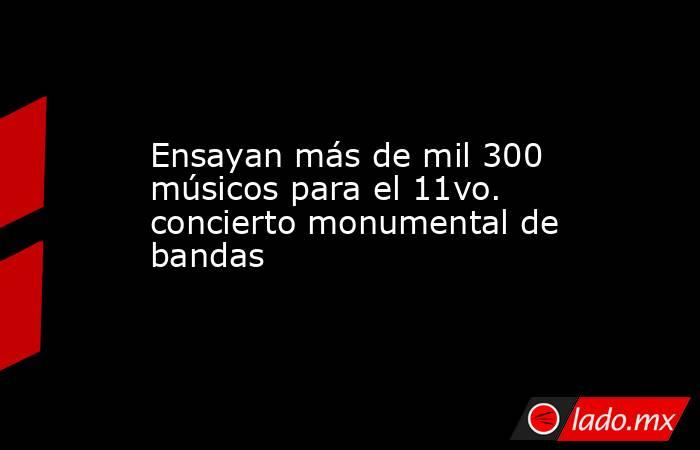 Ensayan más de mil 300 músicos para el 11vo. concierto monumental de bandas. Noticias en tiempo real
