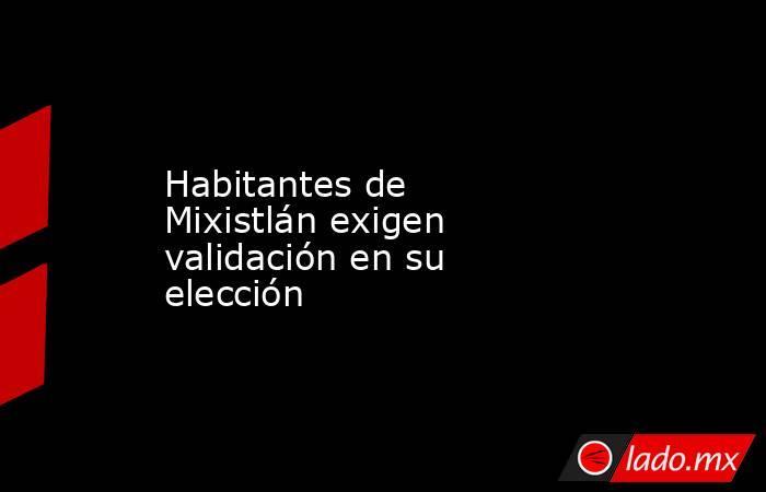 Habitantes de Mixistlán exigen validación en su elección. Noticias en tiempo real