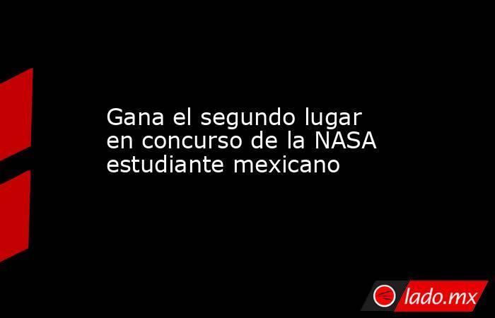 Gana el segundo lugar en concurso de la NASA estudiante mexicano. Noticias en tiempo real