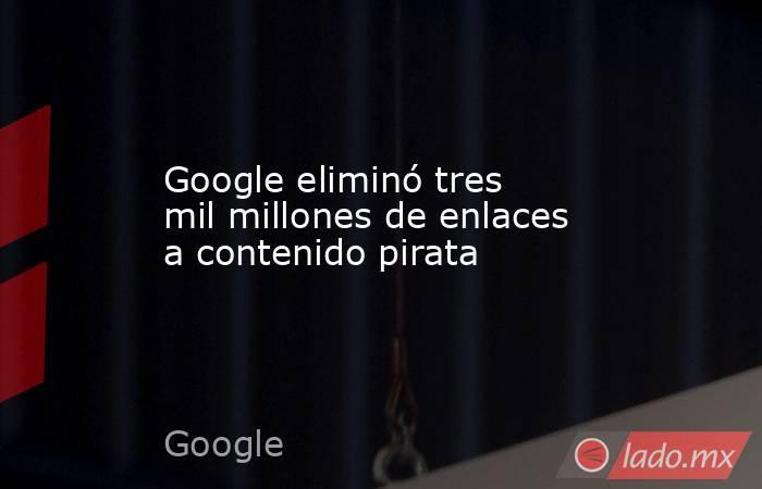 Google eliminó tres mil millones de enlaces a contenido pirata. Noticias en tiempo real