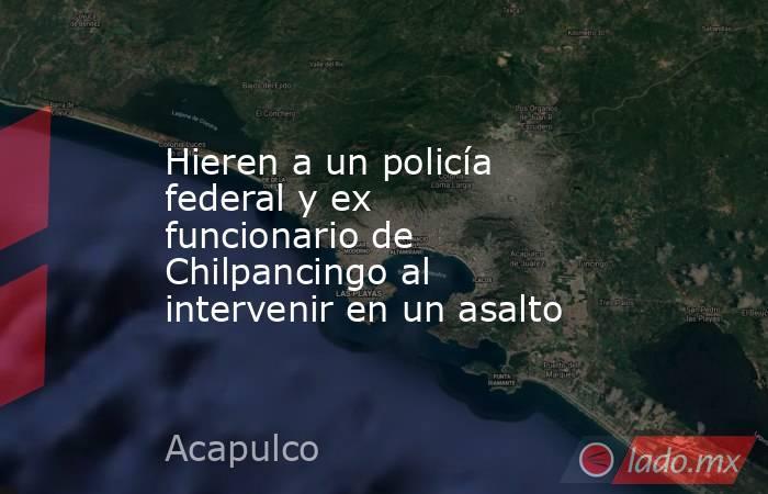 Hieren a un policía federal y ex funcionario de Chilpancingo al intervenir en un asalto. Noticias en tiempo real