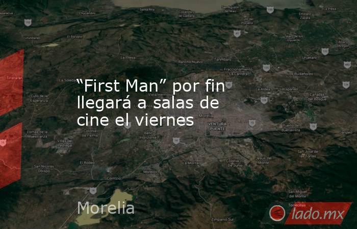 """""""First Man"""" por fin llegará a salas de cine el viernes. Noticias en tiempo real"""