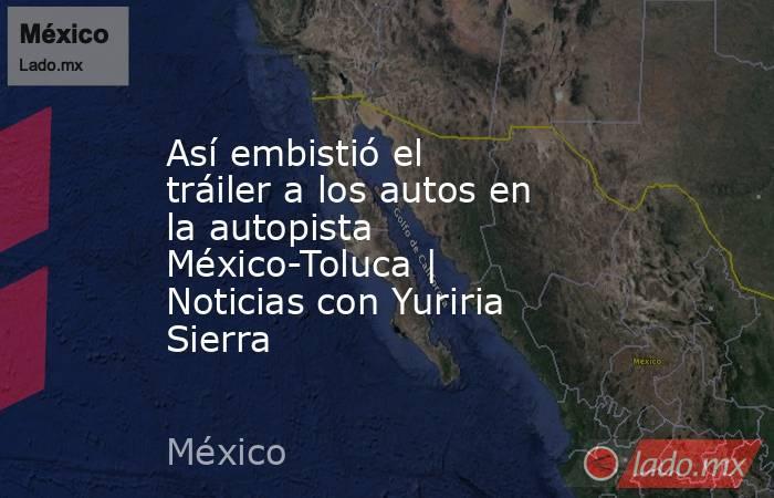 Así embistió el tráiler a los autos en la autopista México-Toluca | Noticias con Yuriria Sierra. Noticias en tiempo real