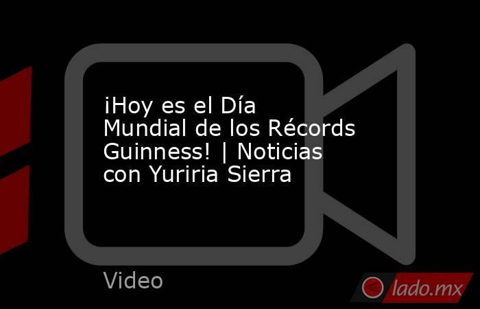 ¡Hoy es el Día Mundial de los Récords Guinness!   Noticias con Yuriria Sierra. Noticias en tiempo real
