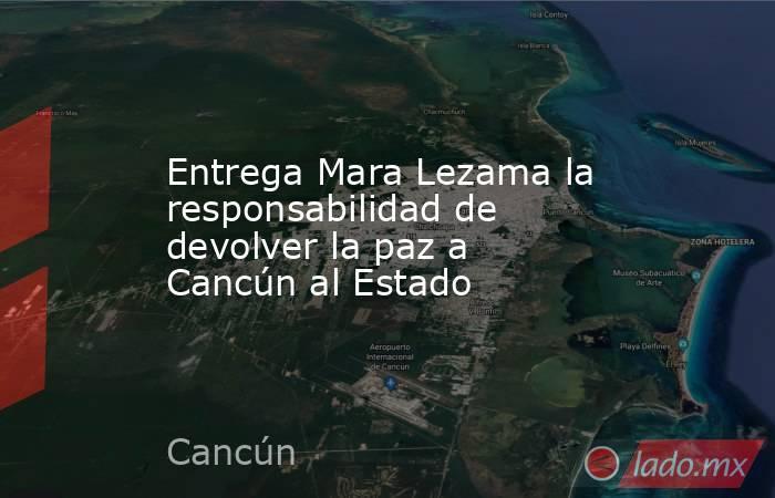 Entrega Mara Lezama la responsabilidad de devolver la paz a Cancún al Estado. Noticias en tiempo real