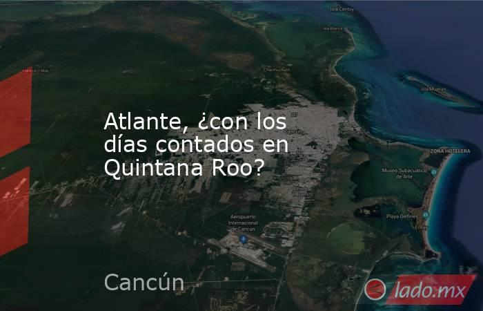 Atlante, ¿con los días contados en Quintana Roo?. Noticias en tiempo real