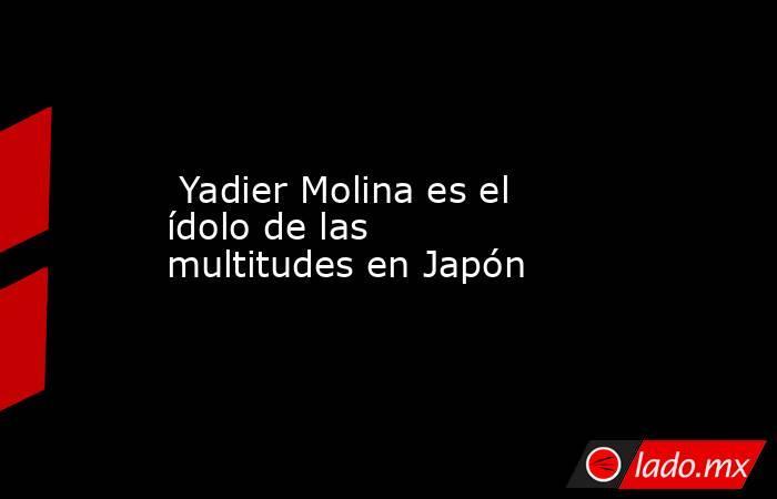 Yadier Molina es el ídolo de las multitudes en Japón . Noticias en tiempo real
