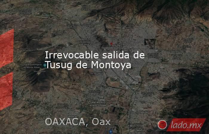 Irrevocable salida de Tusug de Montoya. Noticias en tiempo real