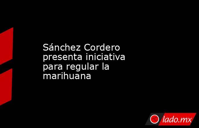 Sánchez Cordero presenta iniciativa para regular la marihuana. Noticias en tiempo real
