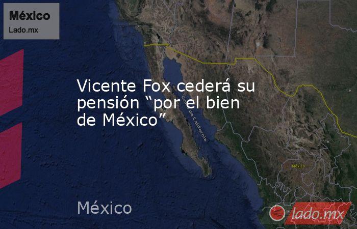 """Vicente Fox cederá su pensión """"por el bien de México"""". Noticias en tiempo real"""