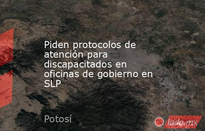Piden protocolos de atención para discapacitados en oficinas de gobierno en SLP. Noticias en tiempo real