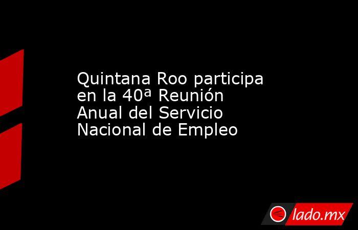 Quintana Roo participa en la 40ª Reunión Anual del Servicio Nacional de Empleo. Noticias en tiempo real