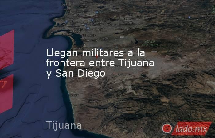 Llegan militares a la frontera entre Tijuana y San Diego. Noticias en tiempo real
