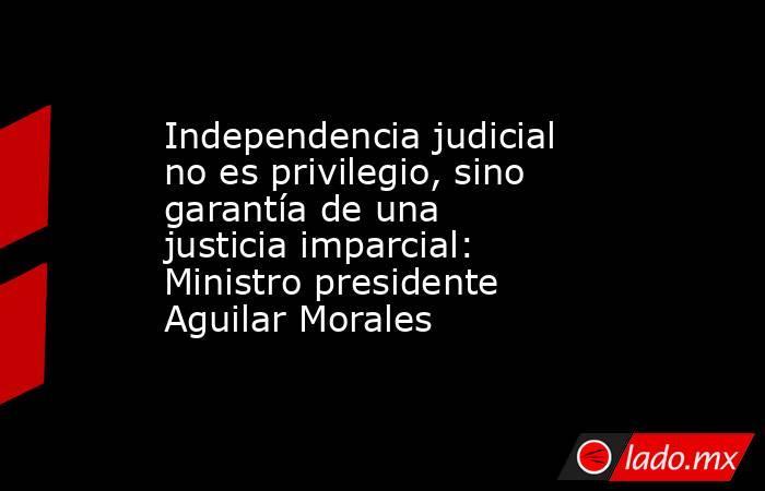 Independencia judicial no es privilegio, sino garantía de una justicia imparcial: Ministro presidente Aguilar Morales. Noticias en tiempo real