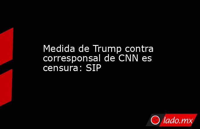 Medida de Trump contra corresponsal de CNN es censura: SIP. Noticias en tiempo real