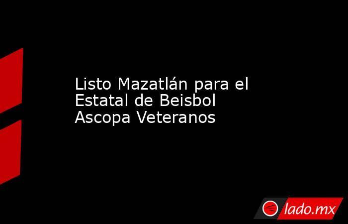 Listo Mazatlán para el Estatal de Beisbol Ascopa Veteranos. Noticias en tiempo real