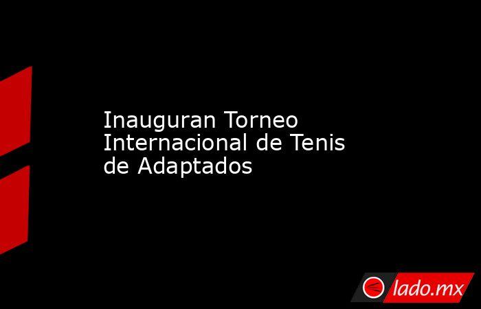 Inauguran Torneo Internacional de Tenis de Adaptados. Noticias en tiempo real