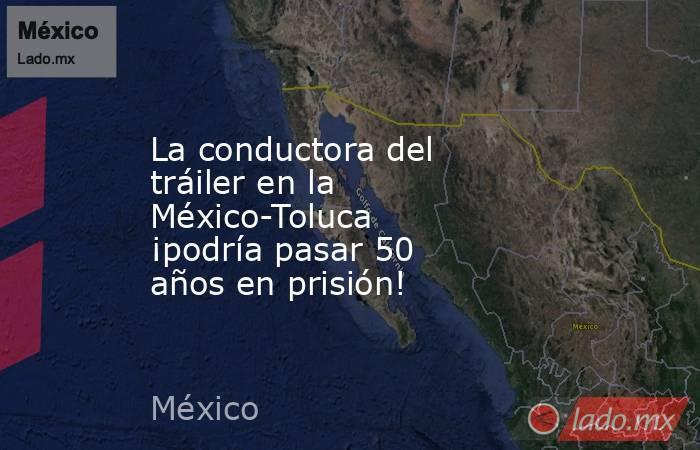 La conductora del tráiler en la México-Toluca ¡podría pasar 50 años en prisión!. Noticias en tiempo real
