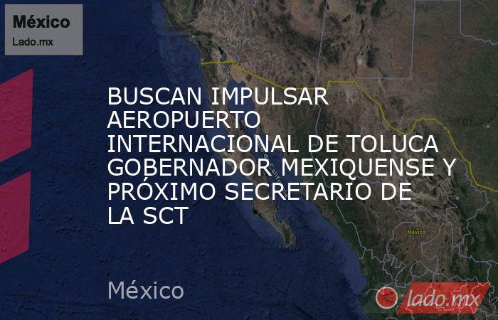 BUSCAN IMPULSAR AEROPUERTO INTERNACIONAL DE TOLUCA GOBERNADOR MEXIQUENSE Y PRÓXIMO SECRETARIO DE LA SCT. Noticias en tiempo real