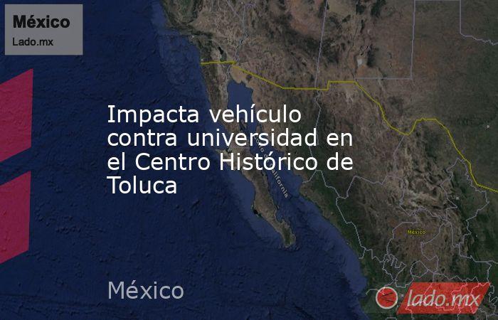 Impacta vehículo contra universidad en el Centro Histórico de Toluca. Noticias en tiempo real