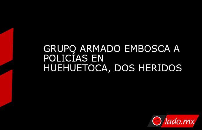 GRUPO ARMADO EMBOSCA A POLICÍAS EN HUEHUETOCA, DOS HERIDOS. Noticias en tiempo real