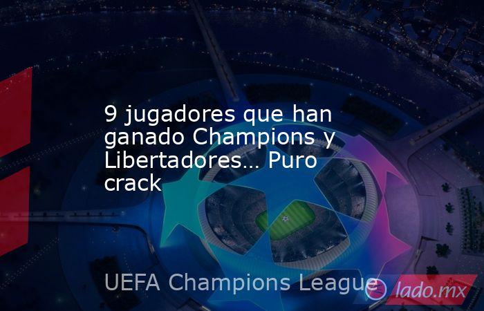 9 jugadores que han ganado Champions y Libertadores… Puro crack. Noticias en tiempo real