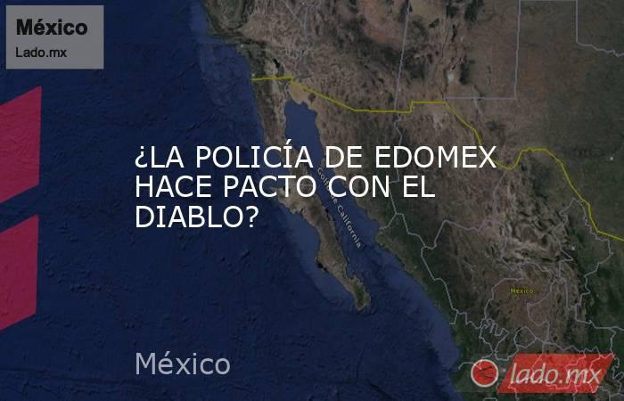 ¿LA POLICÍA DE EDOMEX HACE PACTO CON EL DIABLO?. Noticias en tiempo real