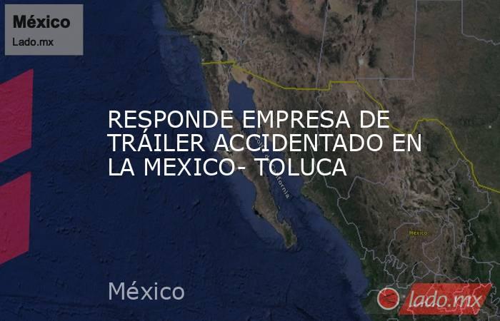 RESPONDE EMPRESA DE TRÁILER ACCIDENTADO EN LA MEXICO- TOLUCA. Noticias en tiempo real