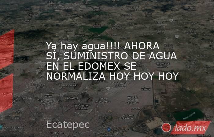 Ya hay agua!!!! AHORA SÍ, SUMINISTRO DE AGUA EN EL EDOMEX SE NORMALIZA HOY HOY HOY. Noticias en tiempo real