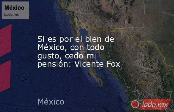 Si es por el bien de México, con todo gusto, cedo mi pensión: Vicente Fox. Noticias en tiempo real
