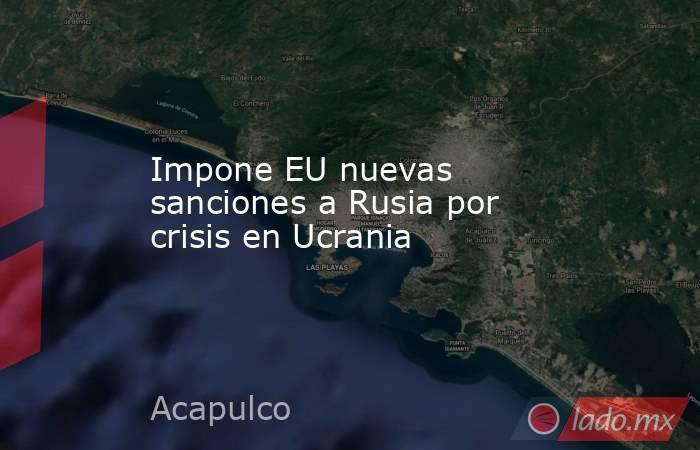 Impone EU nuevas sanciones a Rusia por crisis en Ucrania. Noticias en tiempo real