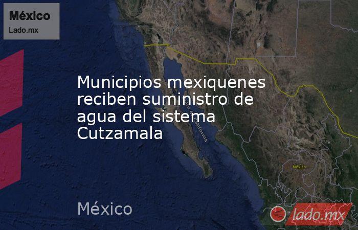 Municipios mexiquenes reciben suministro de agua del sistema Cutzamala. Noticias en tiempo real
