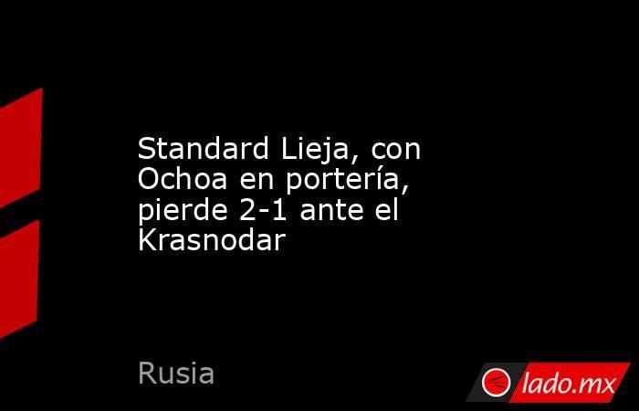 Standard Lieja, con Ochoa en portería, pierde 2-1 ante el Krasnodar. Noticias en tiempo real