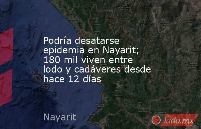 Podría desatarse epidemia en Nayarit; 180 mil viven entre lodo y cadáveres desde hace 12 días. Noticias en tiempo real