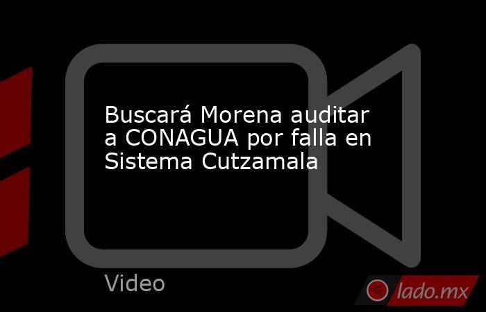 Buscará Morena auditar a CONAGUA por falla en Sistema Cutzamala. Noticias en tiempo real