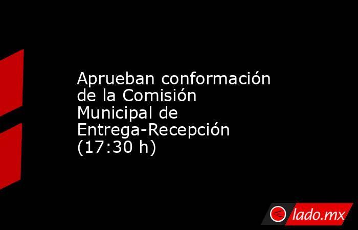 Aprueban conformación de la Comisión Municipal de Entrega-Recepción (17:30 h). Noticias en tiempo real