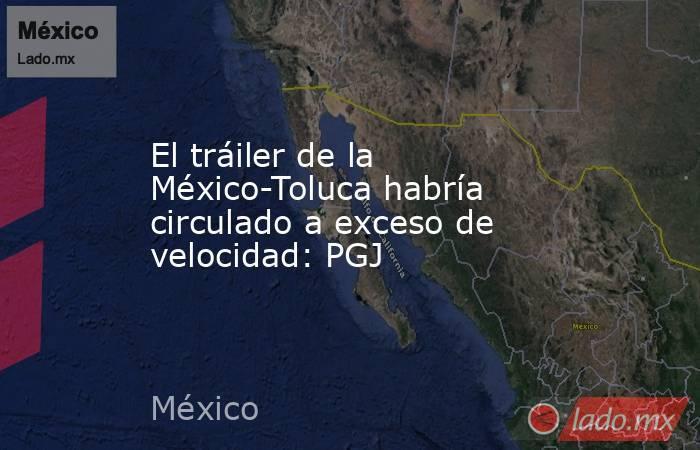 El tráiler de la México-Toluca habría circulado a exceso de velocidad: PGJ. Noticias en tiempo real