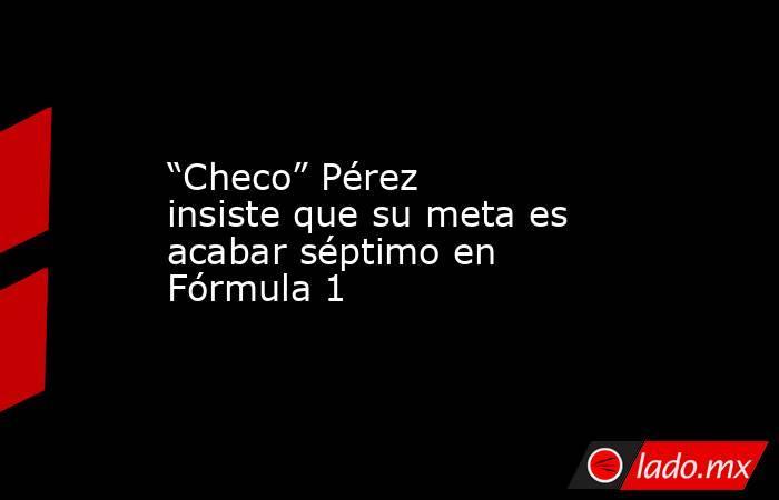 """""""Checo"""" Pérez insiste que su meta es acabar séptimo en Fórmula 1. Noticias en tiempo real"""