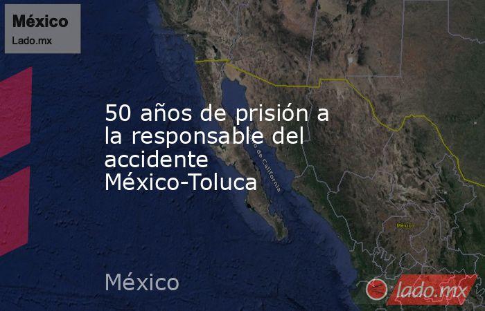50 años de prisión a la responsable del accidente México-Toluca. Noticias en tiempo real